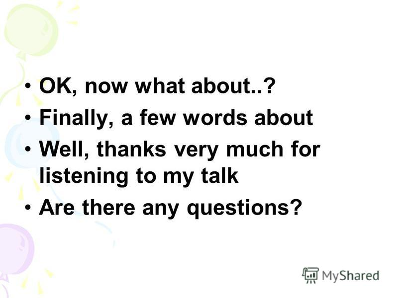 OK, now what about..? Finally, a few words about Well, thanks very much for listening to my talk Are there any questions?