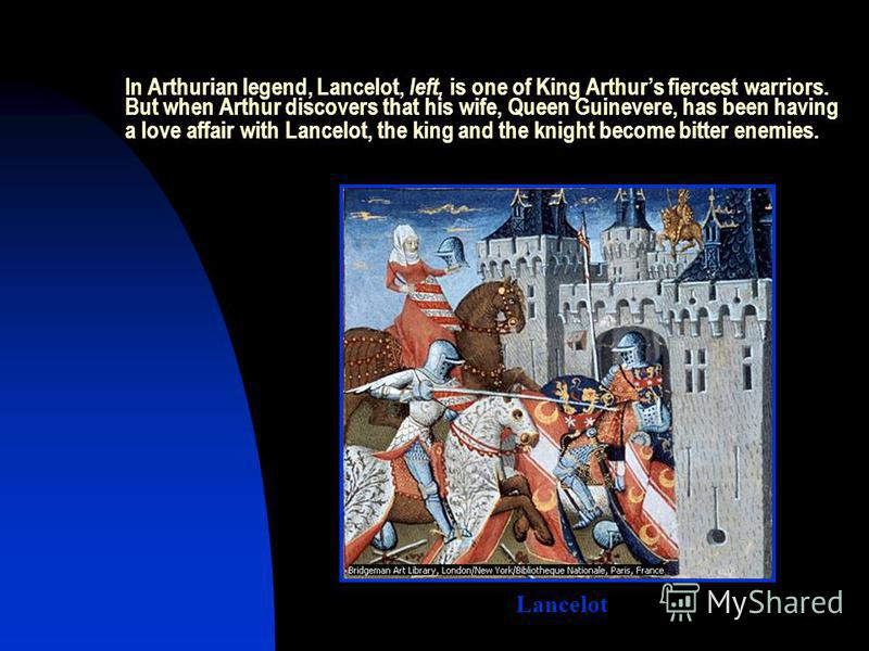 In Arthurian legend, Lancelot, left, is one of King Arthurs fiercest warriors. But when Arthur discovers that his wife, Queen Guinevere, has been having a love affair with Lancelot, the king and the knight become bitter enemies. Lancelot