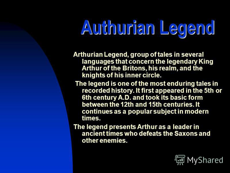 Authurian Legend Arthurian Legend, group of tales in several languages that concern the legendary King Arthur of the Britons, his realm, and the knights of his inner circle. The legend is one of the most enduring tales in recorded history. It first a