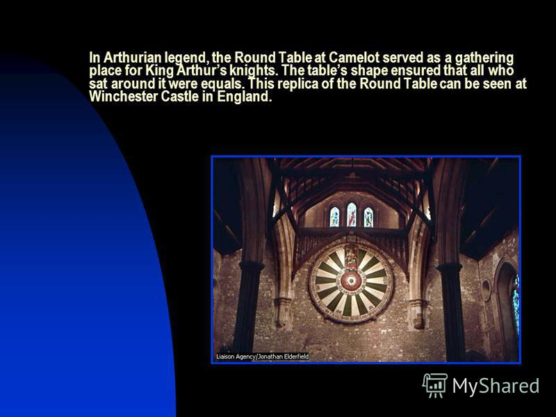 In Arthurian legend, the Round Table at Camelot served as a gathering place for King Arthurs knights. The tables shape ensured that all who sat around it were equals. This replica of the Round Table can be seen at Winchester Castle in England.