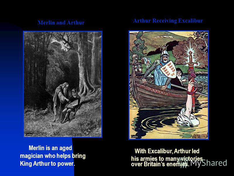 Merlin and Arthur Merlin is an aged magician who helps bring King Arthur to power. Arthur Receiving Excalibur With Excalibur, Arthur led his armies to many victories over Britains enemies.