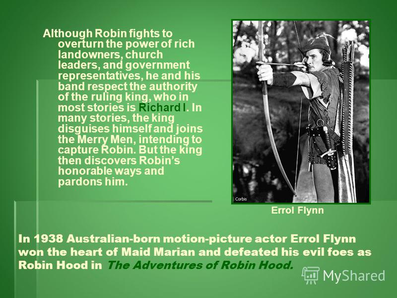 Although Robin fights to overturn the power of rich landowners, church leaders, and government representatives, he and his band respect the authority of the ruling king, who in most stories is Richard I. In many stories, the king disguises himself an