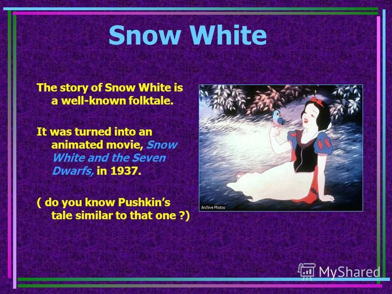 Snow White The story of Snow White is a well-known folktale. It was turned into an animated movie, Snow White and the Seven Dwarfs, in 1937. ( do you know Pushkins tale similar to that one ?)