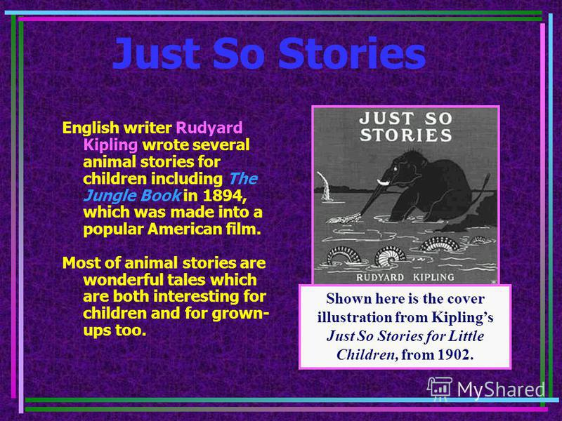 Just So Stories English writer Rudyard Kipling wrote several animal stories for children including The Jungle Book in 1894, which was made into a popular American film. Most of animal stories are wonderful tales which are both interesting for childre