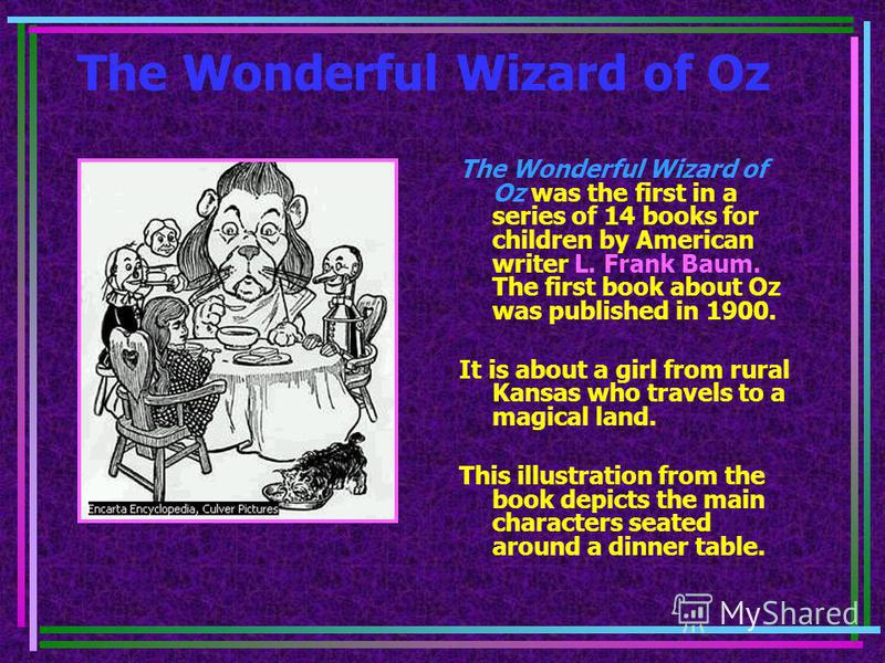 The Wonderful Wizard of Oz The Wonderful Wizard of Oz was the first in a series of 14 books for children by American writer L. Frank Baum. The first book about Oz was published in 1900. It is about a girl from rural Kansas who travels to a magical la