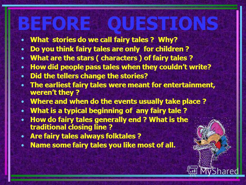 BEFORE QUESTIONS What stories do we call fairy tales ? Why? Do you think fairy tales are only for children ? What are the stars ( characters ) of fairy tales ? How did people pass tales when they couldnt write? Did the tellers change the stories? The