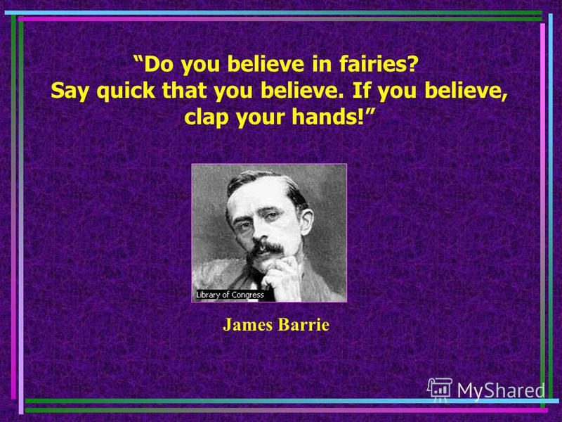 Do you believe in fairies? Say quick that you believe. If you believe, clap your hands! James Barrie