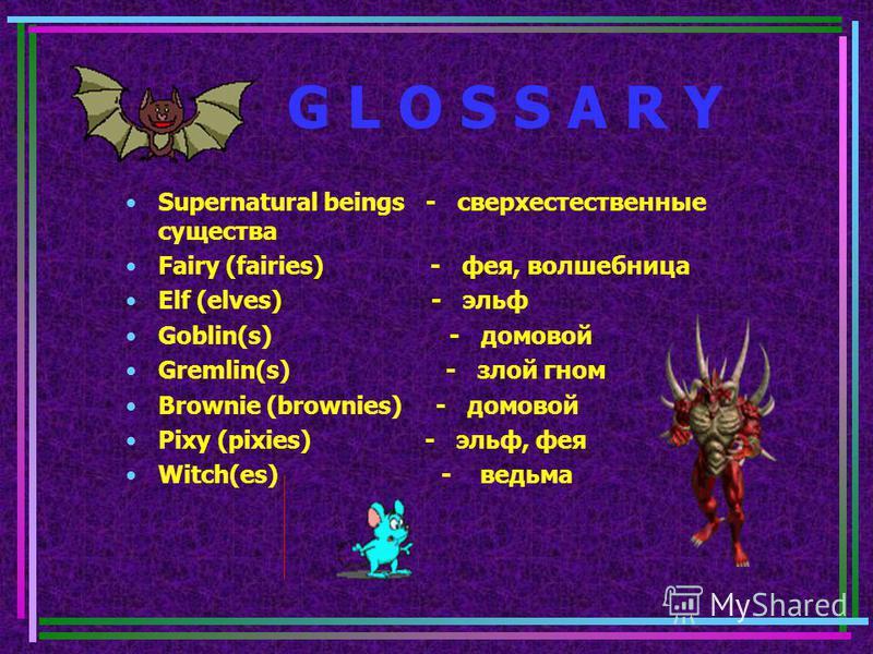 G L O S S A R Y Supernatural beings - сверхестественные существа Fairy (fairies) - фея, волшебница Elf (elves) - эльф Goblin(s) - домовой Gremlin(s) - злой гном Brownie (brownies) - домовой Pixy (pixies) - эльф, фея Witch(es) - ведьма