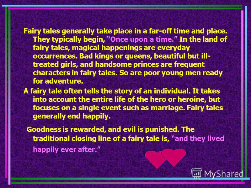 Fairy tales generally take place in a far-off time and place. They typically begin, Once upon a time. In the land of fairy tales, magical happenings are everyday occurrences. Bad kings or queens, beautiful but ill- treated girls, and handsome princes