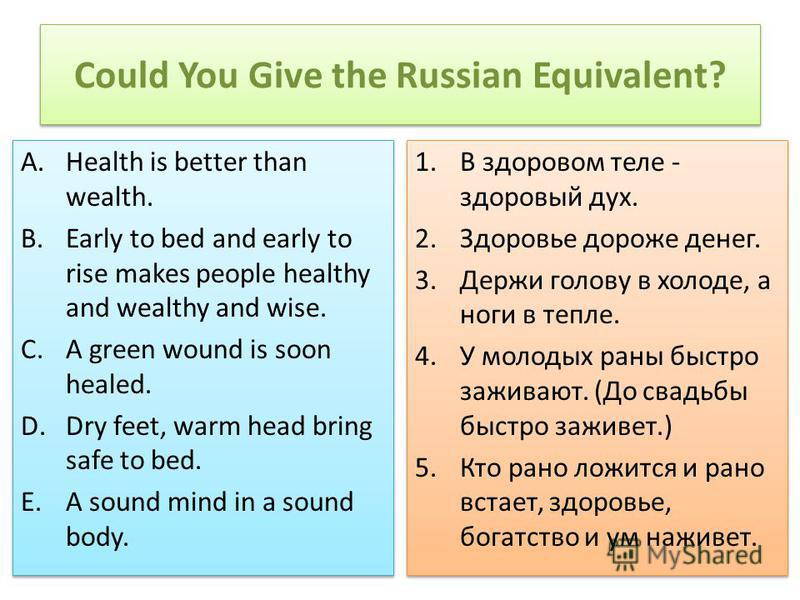 Could You Give the Russian Equivalent? A.Health is better than wealth. B.Early to bed and early to rise makes people healthy and wealthy and wise. C.A green wound is soon healed. D.Dry feet, warm head bring safe to bed. E.A sound mind in a sound body