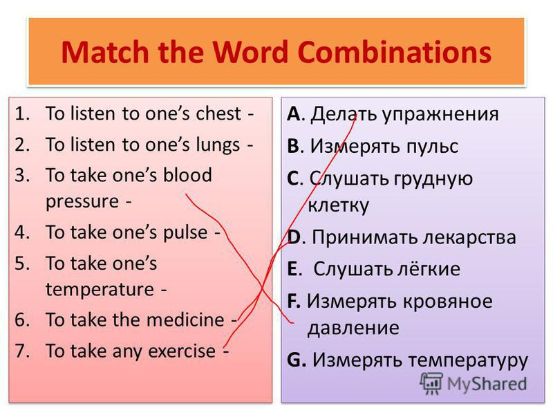 Match the Word Combinations 1. To listen to ones chest - 2. To listen to ones lungs - 3. To take ones blood pressure - 4. To take ones pulse - 5. To take ones temperature - 6. To take the medicine - 7. To take any exercise - 1. To listen to ones ches