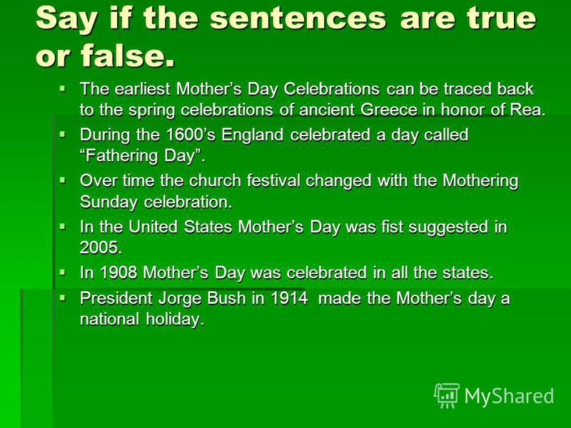 Say if the sentences are true or false. The earliest Mothers Day Celebrations can be traced back to the spring celebrations of ancient Greece in honor of Rea. The earliest Mothers Day Celebrations can be traced back to the spring celebrations of anci