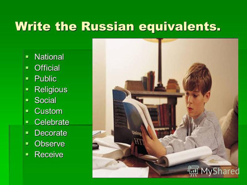 Write the Russian equivalents. National National Official Official Public Public Religious Religious Social Social Custom Custom Celebrate Celebrate Decorate Decorate Observe Observe Receive Receive