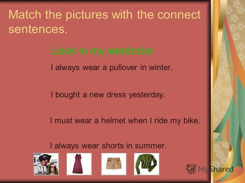 Match the pictures with the connect sentences. Look in my wardrobe I always wear a pullover in winter. I bought a new dress yesterday. I must wear a helmet when I ride my bike. I always wear shorts in summer.