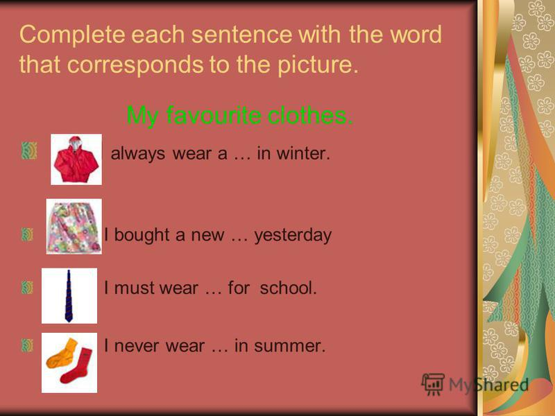 Complete each sentence with the word that corresponds to the picture. My favourite clothes. I always wear a … in winter. I bought a new … yesterday I must wear … for school. I never wear … in summer.
