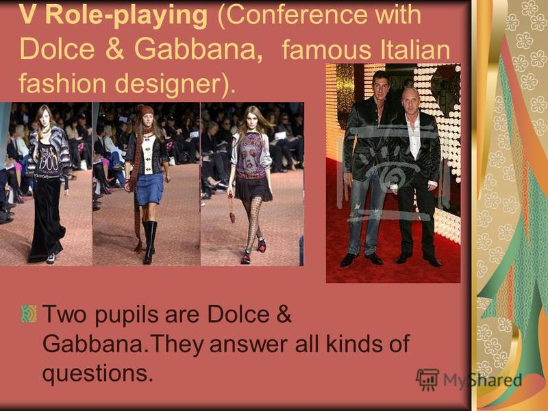 V Role-playing (Conference with Dolce & Gabbana, famous Italian fashion designer). Two pupils are Dolce & Gabbana.They answer all kinds of questions.
