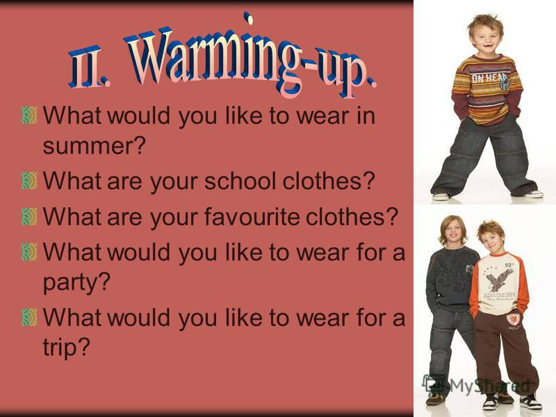 What would you like to wear in summer? What are your school clothes? What are your favourite clothes? What would you like to wear for a party? What would you like to wear for a trip?