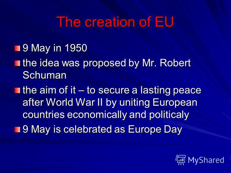 The creation of EU 9 May in 1950 the idea was proposed by Mr. Robert Schuman the aim of it – to secure a lasting peace after World War II by uniting European countries economically and politicaly 9 May is celebrated as Europe Day