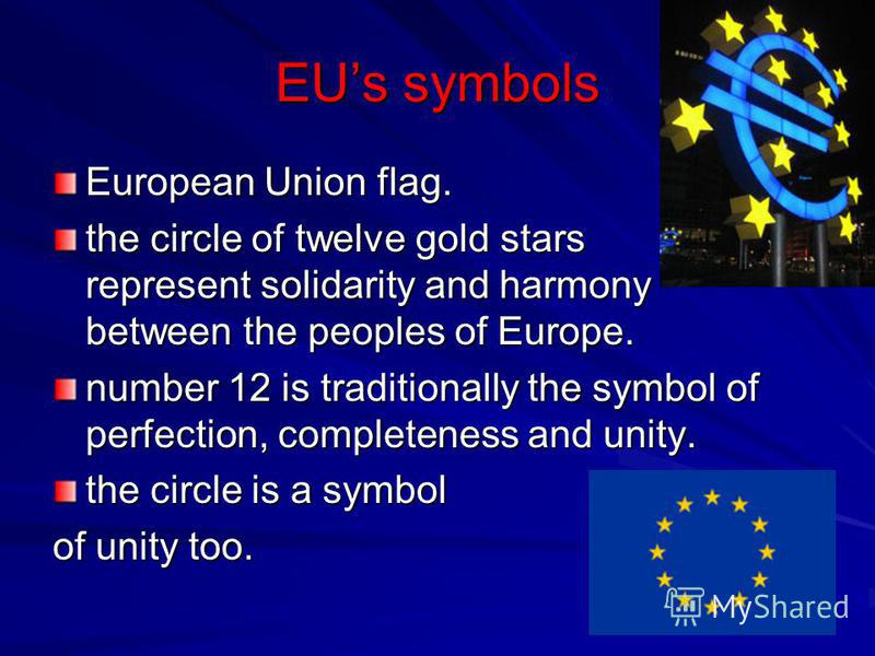EUs symbols European Union flag. the circle of twelve gold stars represent solidarity and harmony between the peoples of Europe. number 12 is traditionally the symbol of perfection, completeness and unity. the circle is a symbol of unity too.