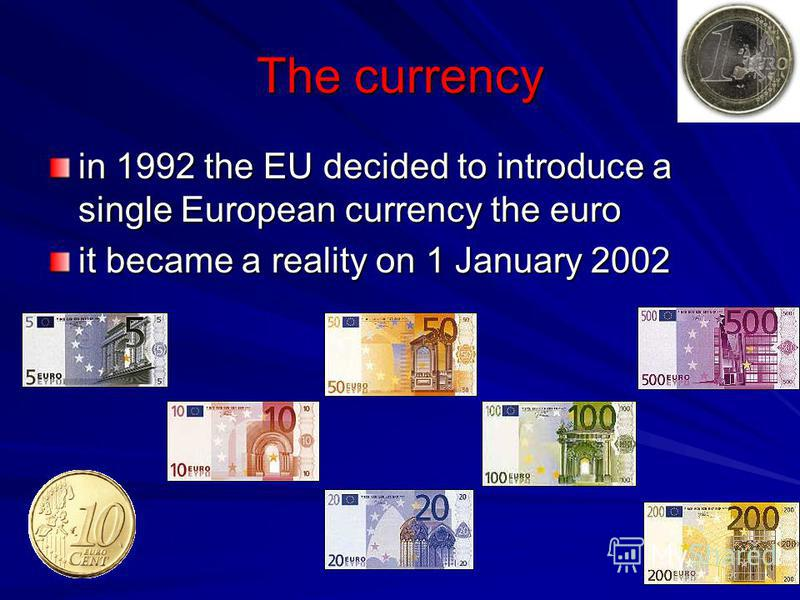 The currency in 1992 the EU decided to introduce a single European currency the euro it became a reality on 1 January 2002