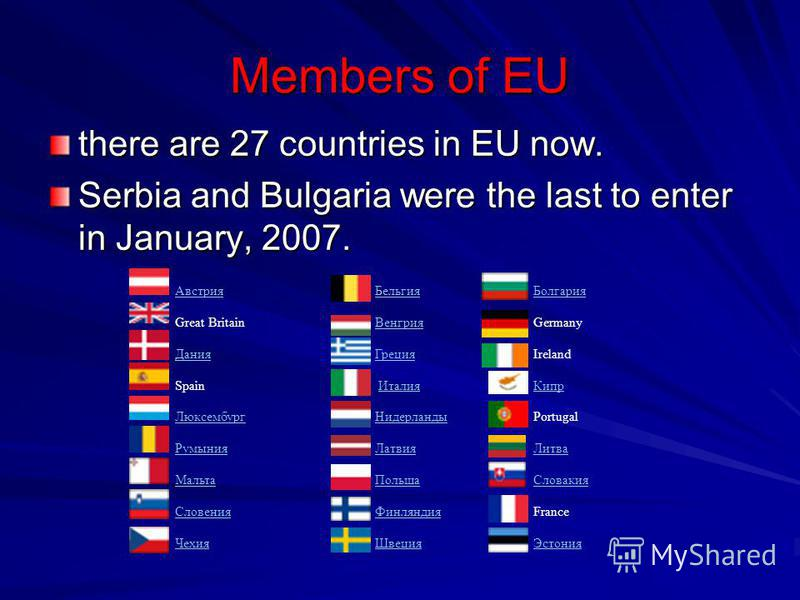 Members of EU there are 27 countries in EU now. Serbia and Bulgaria were the last to enter in January, 2007. АвстрияБельгияБолгария Great BritainВенгрияGermany ДанияГрецияIreland Spain Италия Кипр ЛюксембургНидерландыPortugal РумынияЛатвияЛитва Мальт