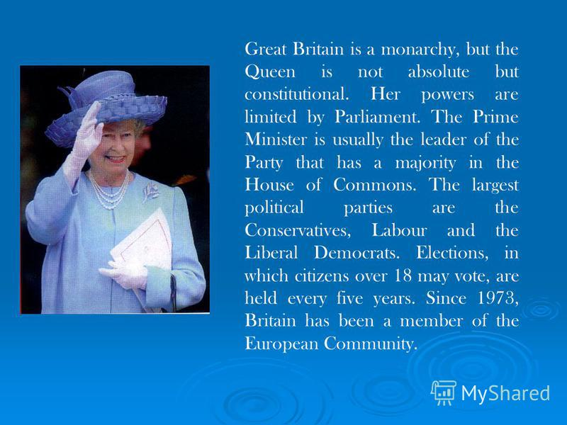 Great Britain is a monarchy, but the Queen is not absolute but constitutional. Her powers are limited by Parliament. The Prime Minister is usually the leader of the Party that has a majority in the House of Commons. The largest political parties are