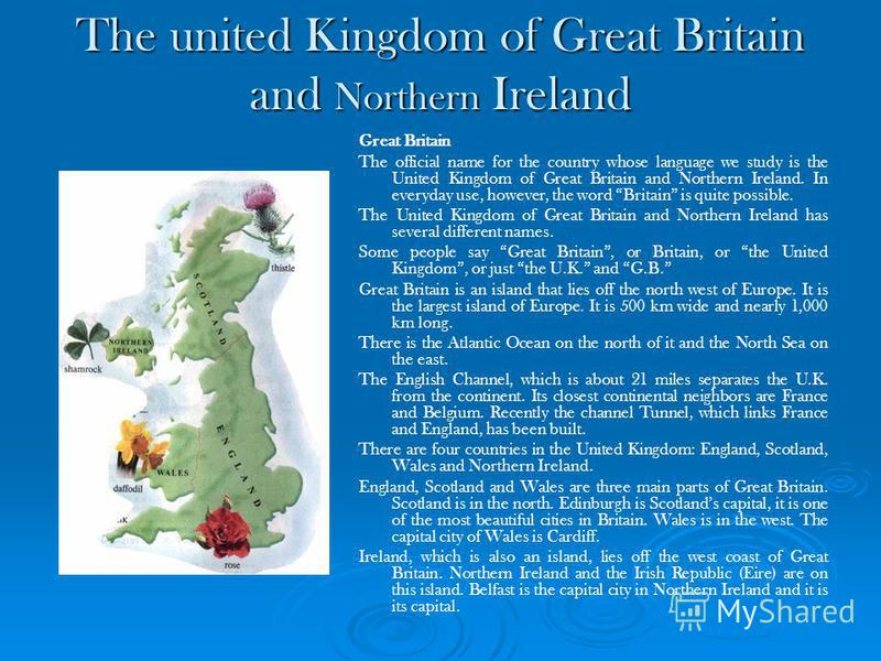 The united Kingdom of Great Britain and Northern Ireland Great Britain The official name for the country whose language we study is the United Kingdom of Great Britain and Northern Ireland. In everyday use, however, the word Britain is quite possible