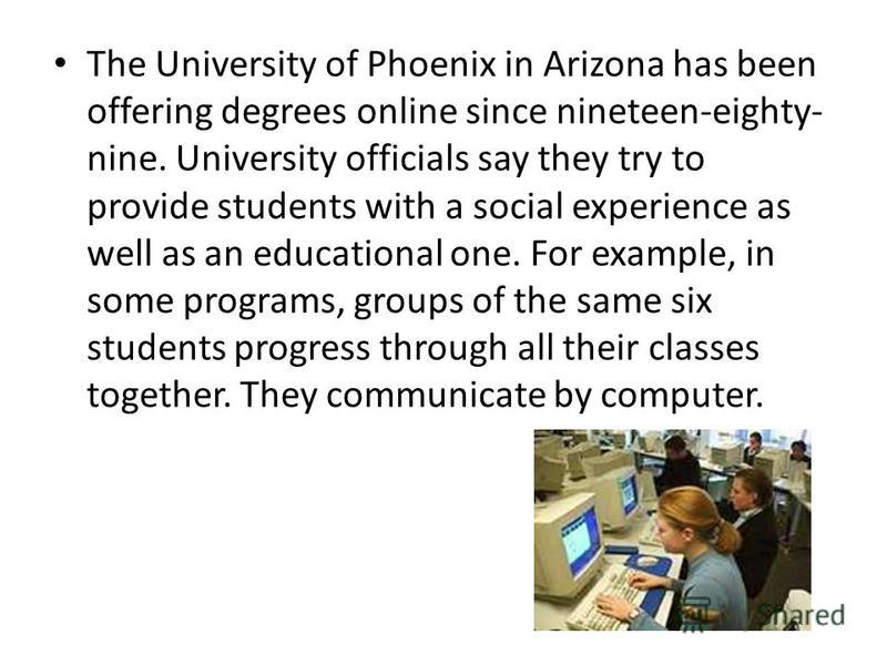 The University of Phoenix in Arizona has been offering degrees online since nineteen-eighty- nine. University officials say they try to provide students with a social experience as well as an educational one. For example, in some programs, groups of