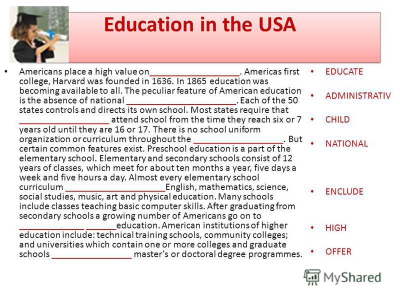 Education in the USA Americans place a high value on__________________. Americas first college, Harvard was founded in 1636. In 1865 education was becoming available to all. The peculiar feature of American education is the absence of national ______