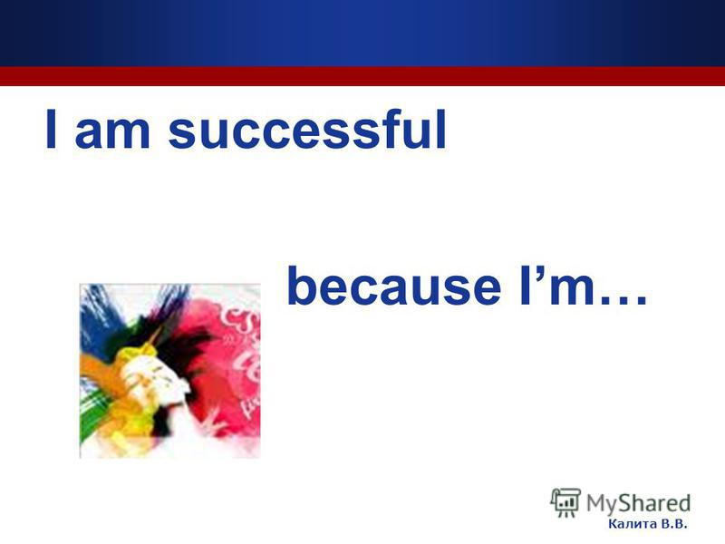 I am successful because Im… Калита В.В.
