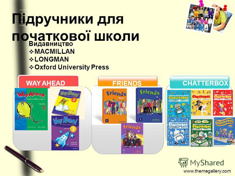 www.themegallery.com Підручники для початкової школи CHATTERBOX FRIENDS WAY AHEAD Видавництво MACMILLAN LONGMAN Oxford University Press