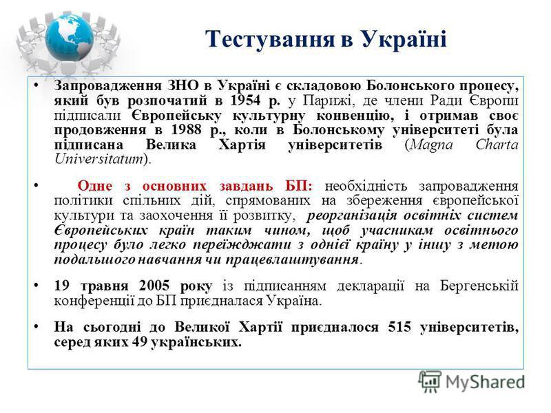Тестування в Україні Запровадження ЗНО в Україні є складовою Болонського процесу, який був розпочатий в 1954 р. у Парижі, де члени Ради Європи підписали Європейську культурну конвенцію, і отримав своє продовження в 1988 р., коли в Болонському універс