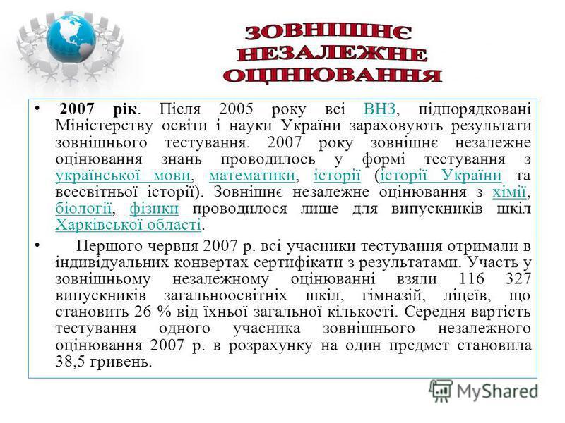2007 рік. Після 2005 року всі ВНЗ, підпорядковані Міністерству освіти і науки України зараховують результати зовнішнього тестування. 2007 року зовнішнє незалежне оцінювання знань проводилось у формі тестування з української мови, математики, історії