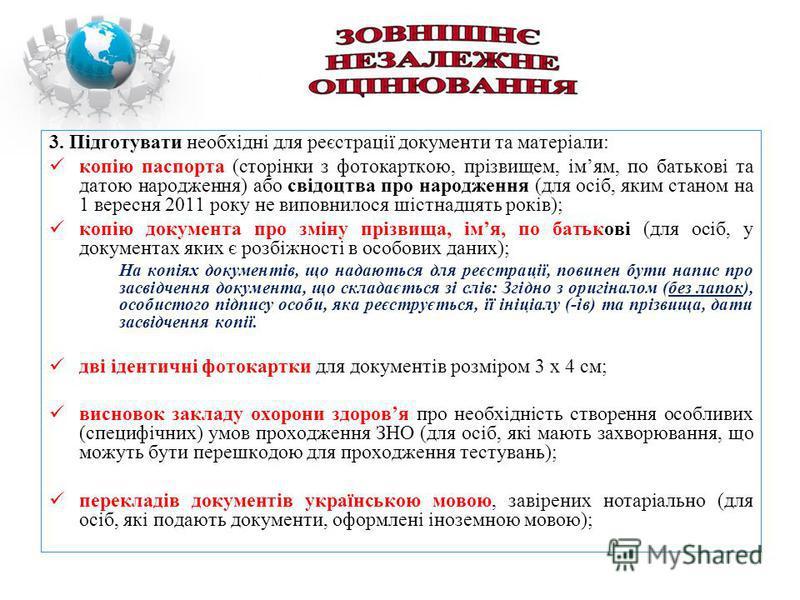 3. Підготувати необхідні для реєстрації документи та матеріали: копію паспорта (сторінки з фотокарткою, прізвищем, імям, по батькові та датою народження) або свідоцтва про народження (для осіб, яким станом на 1 вересня 2011 року не виповнилося шістна