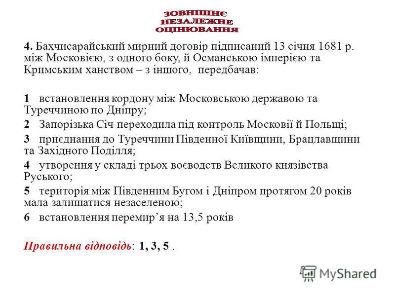 4. Бахчисарайський мирний договір підписаний 13 січня 1681 р. між Московією, з одного боку, й Османською імперією та Кримським ханством – з іншого, передбачав: 1 встановлення кордону між Московською державою та Туреччиною по Дніпру; 2 Запорізька Січ