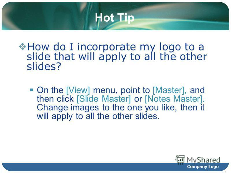 Company Logo Hot Tip How do I incorporate my logo to a slide that will apply to all the other slides? On the [View] menu, point to [Master], and then click [Slide Master] or [Notes Master]. Change images to the one you like, then it will apply to all