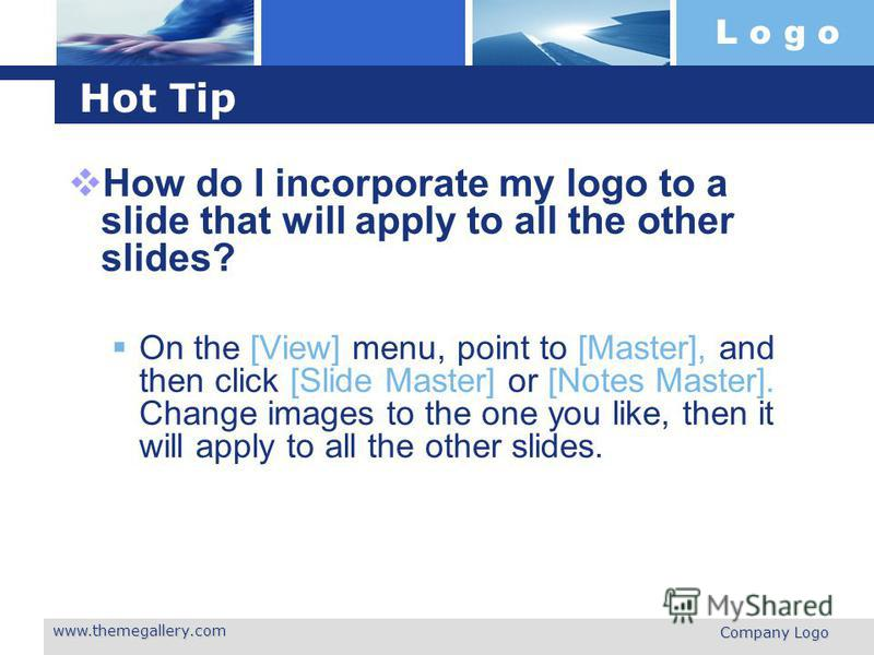 L o g o www.themegallery.com Company Logo Hot Tip How do I incorporate my logo to a slide that will apply to all the other slides? On the [View] menu, point to [Master], and then click [Slide Master] or [Notes Master]. Change images to the one you li