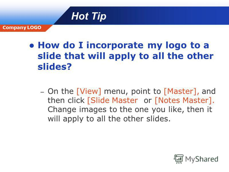 Company LOGO Hot Tip How do I incorporate my logo to a slide that will apply to all the other slides? – On the [View] menu, point to [Master], and then click [Slide Master] or [Notes Master]. Change images to the one you like, then it will apply to a