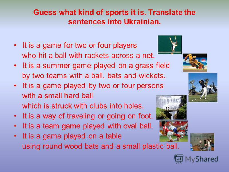 Guess what kind of sports it is. Translate the sentences into Ukrainian. It is a game for two or four players who hit a ball with rackets across a net. It is a summer game played on a grass field by two teams with a ball, bats and wickets. It is a ga