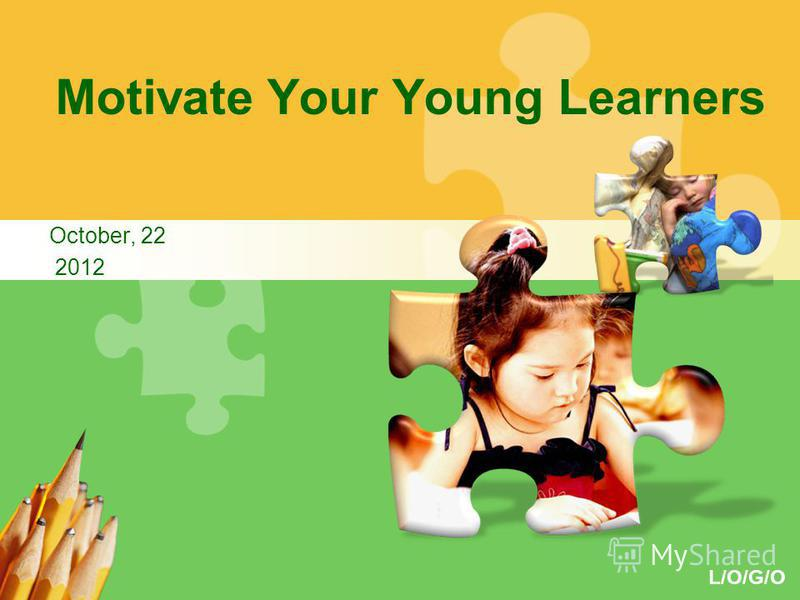 L/O/G/O Motivate Your Young Learners October, 22 2012