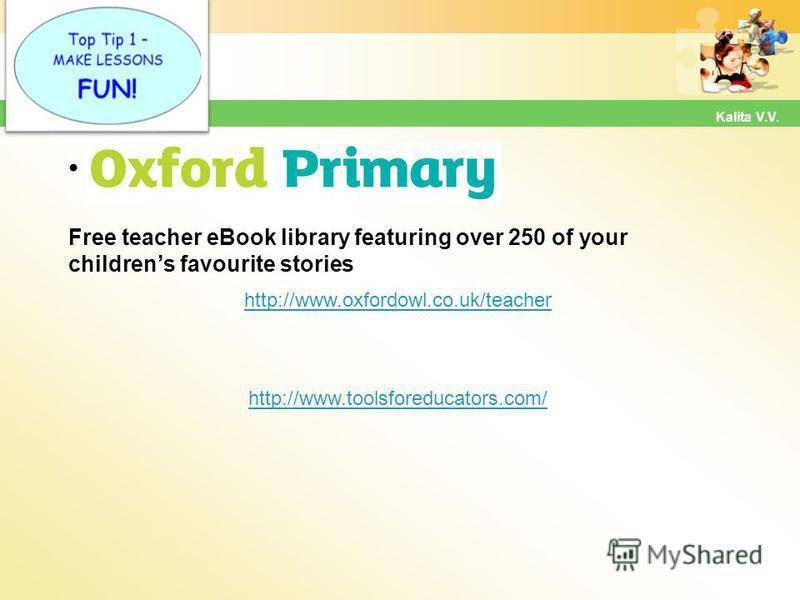 Hot Tip Free teacher eBook library featuring over 250 of your childrens favourite stories http://www.oxfordowl.co.uk/teacher Kalita V.V. http://www.toolsforeducators.com/