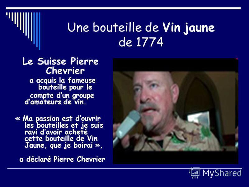 Une bouteille de Vin jaune de 1774 Le Suisse Pierre Chevrier a acquis la fameuse bouteille pour le compte dun groupe damateurs de vin. « Ma passion est douvrir les bouteilles et je suis ravi davoir acheté cette bouteille de Vin Jaune, que je boirai »