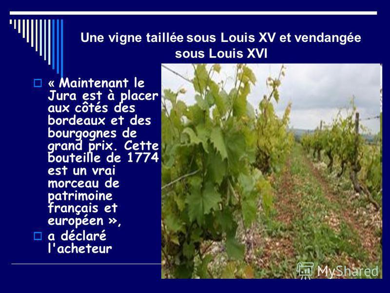 Une vigne taillée sous Louis XV et vendangée sous Louis XVI « Maintenant le Jura est à placer aux côtés des bordeaux et des bourgognes de grand prix. Cette bouteille de 1774 est un vrai morceau de patrimoine français et européen », a déclaré l'achete