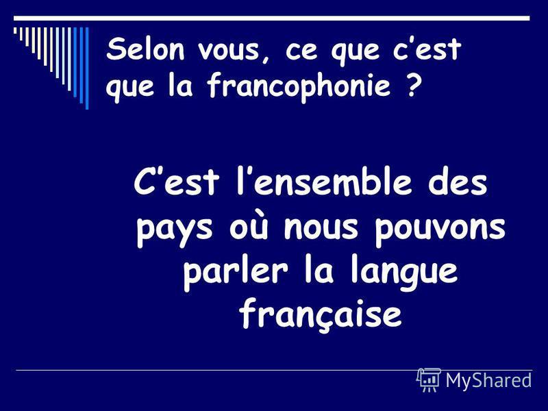 Selon vous, ce que cest que la francophonie ? Cest lensemble des pays où nous pouvons parler la langue française