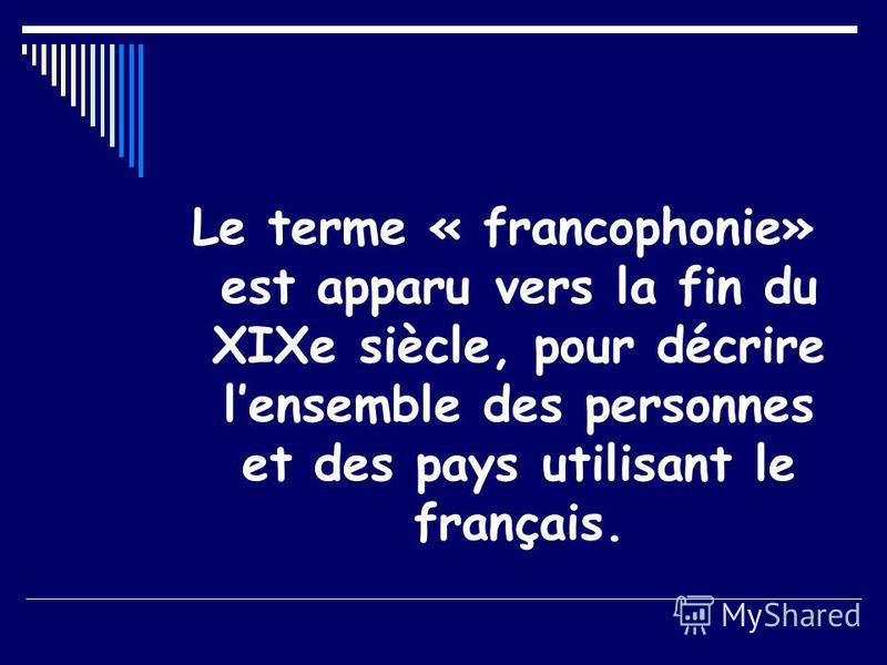 Le terme « francophonie» est apparu vers la fin du XIXe siècle, pour décrire lensemble des personnes et des pays utilisant le français.