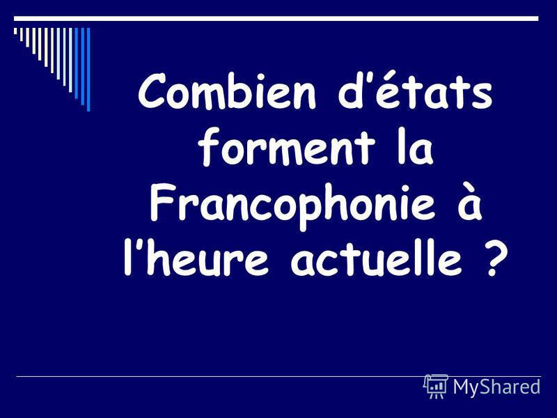 Combien détats forment la Francophonie à lheure actuelle ?