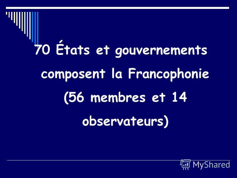 70 États et gouvernements composent la Francophonie (56 membres et 14 observateurs)