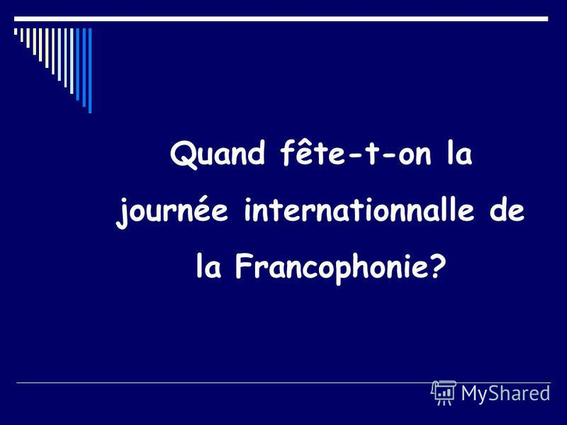 Quand fête-t-on la journée internationnalle de la Francophonie?