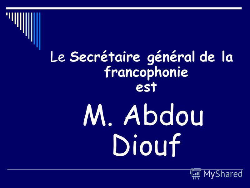 Le Secrétaire général de la francophonie est M. Abdou Diouf