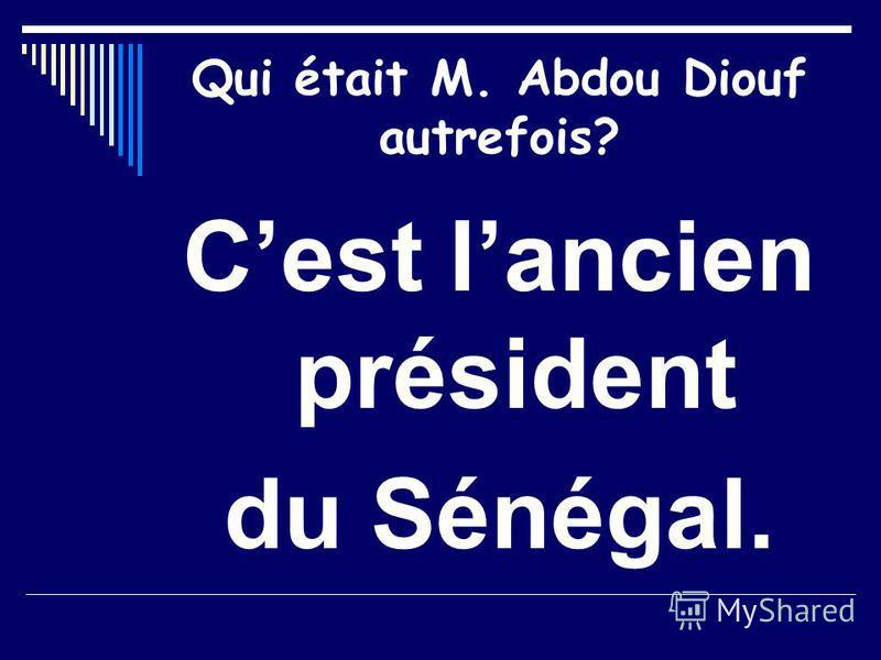 Qui était M. Abdou Diouf autrefois? Cest lancien président du Sénégal.